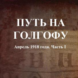 ПУТЬ НА ГОЛГОФУ Апрель 1918 года. Часть I.