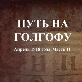 ПУТЬ НА ГОЛГОФУ Апрель 1918 года. Часть II.