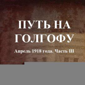 ПУТЬ НА ГОЛГОФУ Апрель 1918 года. Часть Ш.