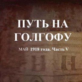 ПУТЬ НА ГОЛГОФУ Май 1918 года. Часть V